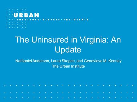 The Uninsured in Virginia: An Update Nathaniel Anderson, Laura Skopec, and Genevieve M. Kenney The Urban Institute.
