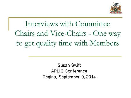 Interviews with Committee Chairs and Vice-Chairs - One way to get quality time with Members Susan Swift APLIC Conference Regina, September 9, 2014.
