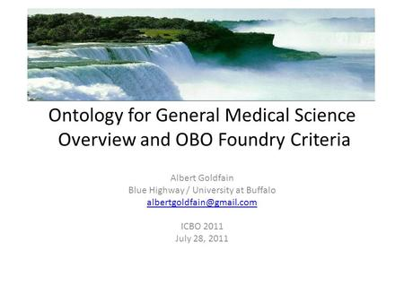 Ontology for General Medical Science Overview and OBO Foundry Criteria Albert Goldfain Blue Highway / University at Buffalo ICBO.