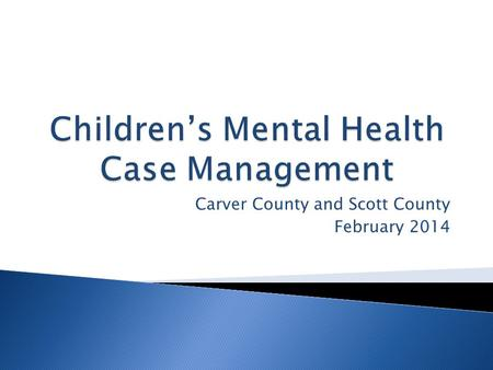 Carver County and Scott County February 2014. Children's Mental Health Case Management seeks to improve the quality of life for children with severe emotional.