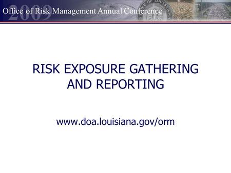2009 Office of Risk Management Annual Conference RISK EXPOSURE GATHERING AND REPORTING www.doa.louisiana.gov/orm.