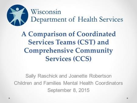 A Comparison of Coordinated Services Teams (CST) and Comprehensive Community Services (CCS) Sally Raschick and Joanette Robertson Children and Families.