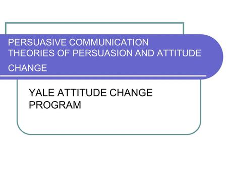 PERSUASIVE COMMUNICATION THEORIES OF PERSUASION AND ATTITUDE CHANGE YALE ATTITUDE CHANGE PROGRAM.