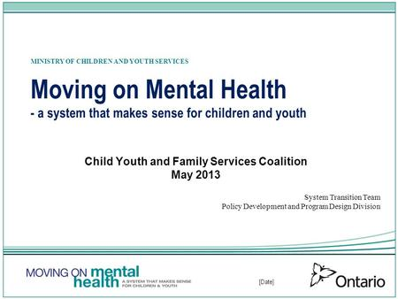 [Date] Moving on Mental Health - a system that makes sense for children and youth Child Youth and Family Services Coalition May 2013 System Transition.