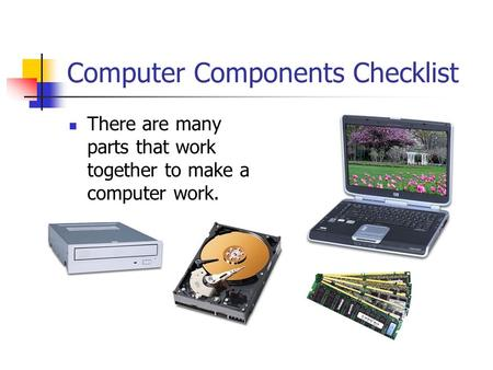 Computer Components Checklist There are many parts that work together to make a computer work.