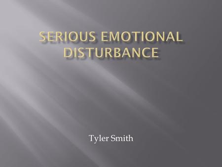 Tyler Smith.  Serious emotional disturbance is defined as follows: The term means a condition exhibiting one or more of the following characteristics.
