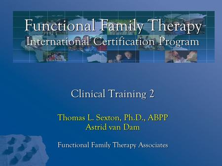 Functional Family Therapy International Certification Program Clinical Training 2 Thomas L. Sexton, Ph.D., ABPP Astrid van Dam Functional Family Therapy.