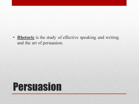Persuasion Rhetoric is the study of effective speaking and writing and the art of persuasion.