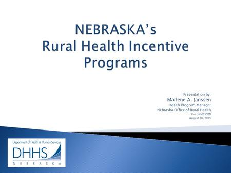 Presentation by: Marlene A. Janssen Health Program Manager Nebraska Office of Rural Health For UNMC COD August 20, 2015.
