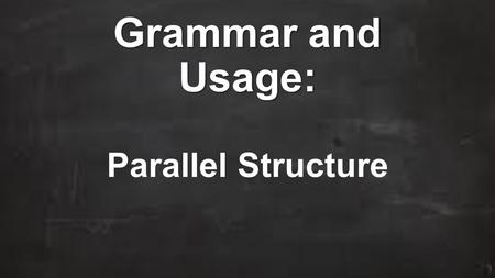 Grammar and Usage: Parallel Structure. Learning Targets and CCSS Learning Target I can recognize and write sentences that use parallel structure. CCSS.