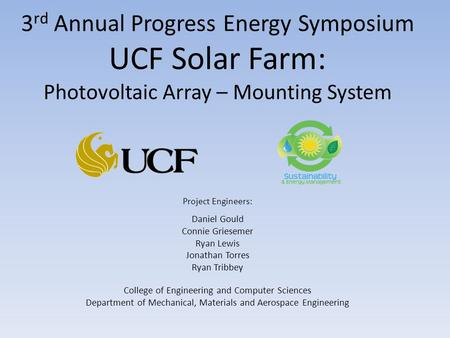 3 rd Annual Progress Energy Symposium UCF Solar Farm: Photovoltaic Array – Mounting System <strong>Project</strong> Engineers: Daniel Gould Connie Griesemer Ryan Lewis.
