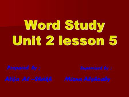 Prepared by ; Supervised by : Atifa Al –Sheikh Mizna Alshoaby Prepared by ; Supervised by : Atifa Al –Sheikh Mizna Alshoaby Word Study Unit 2 lesson 5.