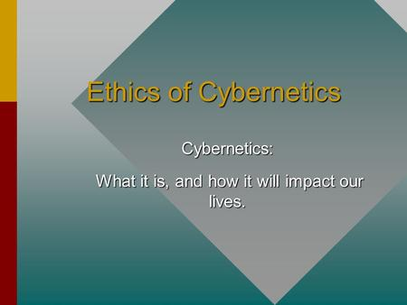Ethics of Cybernetics Cybernetics: What it is, and how it will impact our lives. What it is, and how it will impact our lives.