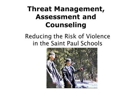 Threat Management, Assessment and Counseling Reducing the Risk of Violence in the Saint Paul Schools.