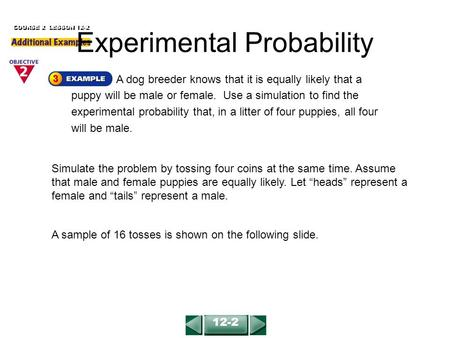 A dog breeder knows that it is equally likely that a puppy will be male or female. Use a simulation to find the experimental probability that, in a litter.