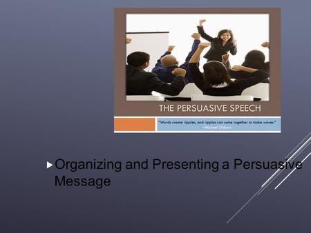 Organizing and Presenting a Persuasive Message.