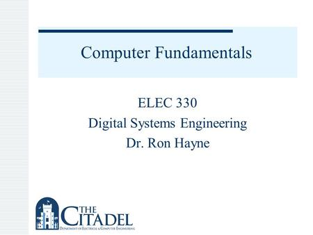Computer Fundamentals ELEC 330 Digital Systems Engineering Dr. Ron Hayne.