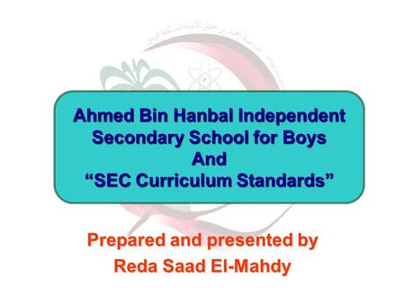 "Prepared and presented by Reda Saad El-Mahdy Ahmed Bin Hanbal Independent Secondary School for Boys And ""SEC Curriculum Standards"""
