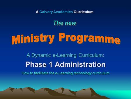 A Dynamic e-Learning Curriculum: Phase 1 Administration How to facillitate the e-Learning technology curriculum A Calvary Academics Curriculum The new.