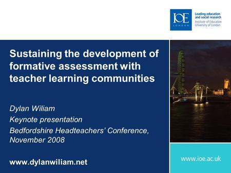 Sustaining the development of formative assessment with teacher learning communities Dylan Wiliam Keynote presentation Bedfordshire Headteachers' Conference,