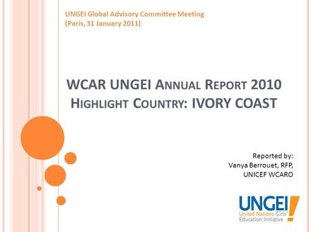 WCAR UNGEI A NNUAL R EPORT 2010 H IGHLIGHT C OUNTRY : IVORY COAST UNGEI Global Advisory Committee Meeting (Paris, 31 January 2011) Reported by: Vanya Berrouet,