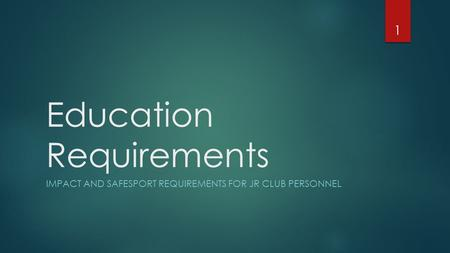 Education Requirements IMPACT AND SAFESPORT REQUIREMENTS FOR JR CLUB PERSONNEL 1.