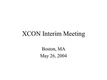XCON Interim Meeting Boston, MA May 26, 2004. Note Well All statements related to the activities of the IETF and addressed to the IETF are subject to.