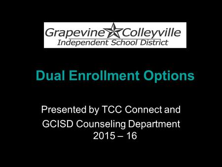Dual Enrollment Options Presented by TCC Connect and GCISD Counseling Department 2015 – 16.