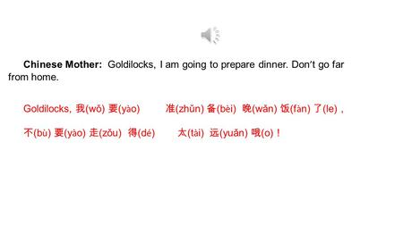 Chinese Mother: Goldilocks, I am going to prepare dinner. Don ' t go far from home. Goldilocks, 我 (wǒ) 要 (y à o) 准 (zhǔn) 备 (b è i) 晚 (wǎn) 饭 (f à n)