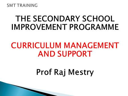THE SECONDARY SCHOOL IMPROVEMENT PROGRAMME CURRICULUM MANAGEMENT AND SUPPORT Prof Raj Mestry.