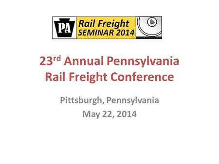 23 rd Annual Pennsylvania Rail Freight Conference Pittsburgh, Pennsylvania May 22, 2014.