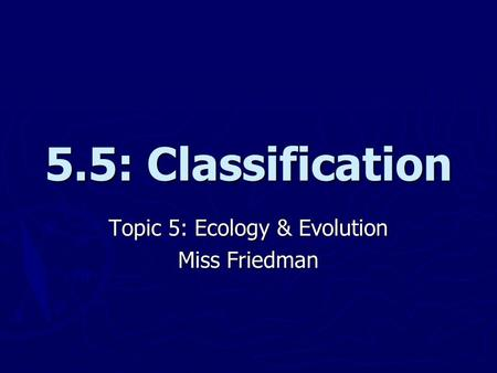 5.5: Classification Topic 5: Ecology & Evolution Miss Friedman.