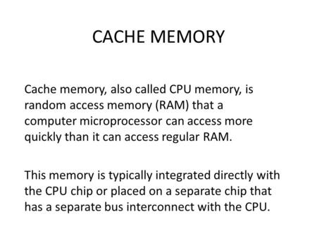 CACHE MEMORY Cache memory, also called CPU memory, is random access memory (RAM) that a computer microprocessor can access more quickly than it can access.