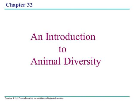Copyright © 2005 Pearson Education, Inc. publishing as Benjamin Cummings Chapter 32 An Introduction to Animal Diversity.