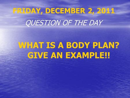 FRIDAY, DECEMBER 2, 2011 QUESTION OF THE DAY WHAT IS A BODY PLAN? GIVE AN EXAMPLE!!