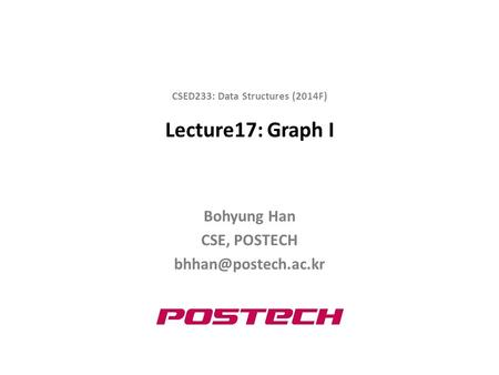 Lecture17: Graph I Bohyung Han CSE, POSTECH CSED233: Data Structures (2014F)