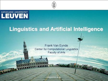 Linguistics & AI1 Linguistics and Artificial Intelligence Linguistics and Artificial Intelligence Frank Van Eynde Center for Computational Linguistics.