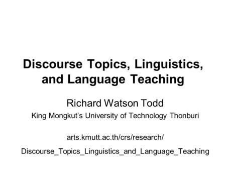 Discourse Topics, Linguistics, and Language Teaching Richard Watson Todd King Mongkut's University of Technology Thonburi arts.kmutt.ac.th/crs/research/