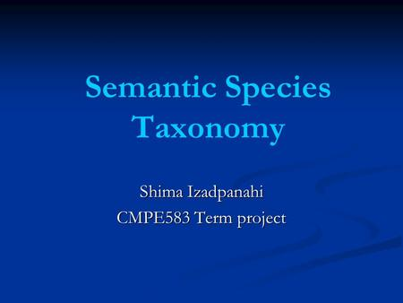 Semantic Species Taxonomy Shima Izadpanahi CMPE583 Term project.