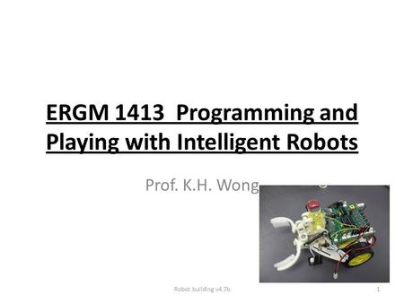 ERGM 1413 Programming and Playing with Intelligent Robots Prof. K.H. Wong Robot building v4.7b1.