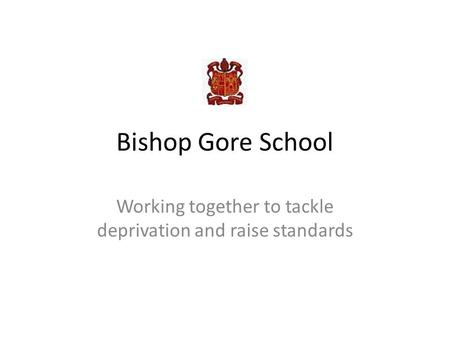 Bishop Gore School Working together to tackle deprivation and raise standards.