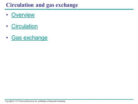 Copyright © 2005 Pearson Education, Inc. publishing as Benjamin Cummings Circulation and gas exchange Overview Circulation Gas exchange.