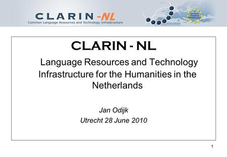 1 CLARIN - NL Language Resources and Technology Infrastructure for the Humanities in the Netherlands Jan Odijk Utrecht 28 June 2010.