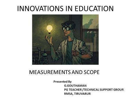 INNOVATIONS IN EDUCATION MEASUREMENTS AND SCOPE Presented By G.GOUTHAMAN PG TEACHER /TECHNICAL SUPPORT GROUP. RMSA, TIRUVARUR.
