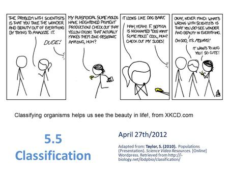 Classifying organisms helps us see the beauty in life!, from XKCD.com 5.5 Classification April 27th/2012 Adapted from: Taylor, S. (2010). Populations (Presentation).
