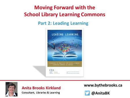 Moving Forward with the School Library Learning Commons Part 2: Leading Learning Anita Brooks Kirkland Consultant, Libraries & Learning www.bythebrooks.ca.