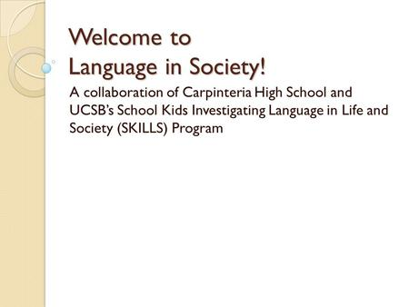 Welcome to Language in Society! A collaboration of Carpinteria High School and UCSB's School Kids Investigating Language in Life and Society (SKILLS) Program.