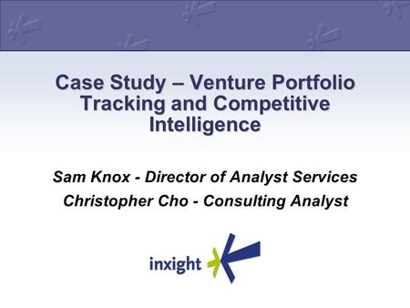 Case Study – Venture Portfolio Tracking and Competitive Intelligence Sam Knox - Director of Analyst Services Christopher Cho - Consulting Analyst.