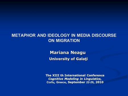METAPHOR AND IDEOLOGY IN MEDIA DISCOURSE ON MIGRATION Mariana Neagu University of Galaţi University of Galaţi The XIII th International Conference Cognitive.