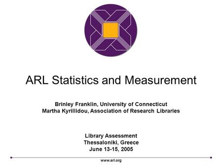Www.arl.org ARL Statistics and Measurement Library Assessment Thessaloniki, Greece June 13-15, 2005 Brinley Franklin, University of Connecticut Martha.